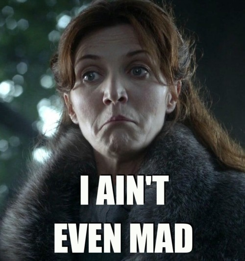 Catelyn ain't even mad.